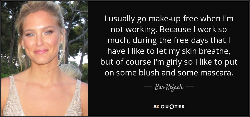 I usually go make-up free when I'm not working. Because I work so much, during the free days that I have I like to let my skin breathe, but of course I'm girly so I like to put on some blush and some mascara. - Bar Refaeli