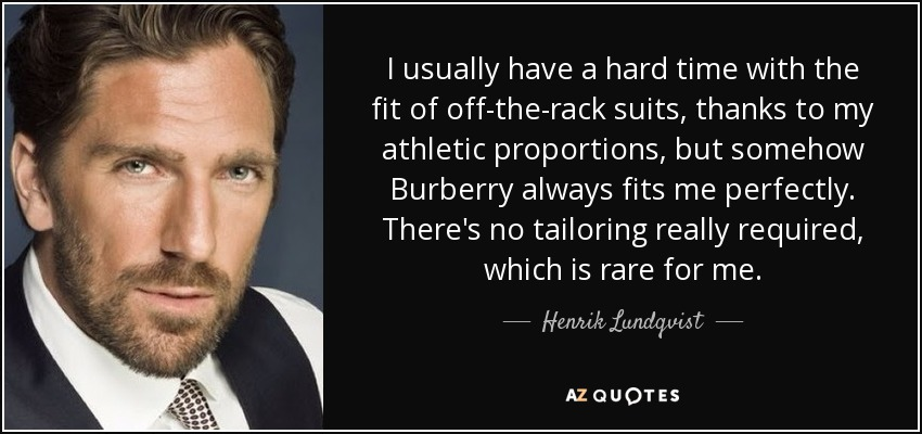 I usually have a hard time with the fit of off-the-rack suits, thanks to my athletic proportions, but somehow Burberry always fits me perfectly. There's no tailoring really required, which is rare for me. - Henrik Lundqvist