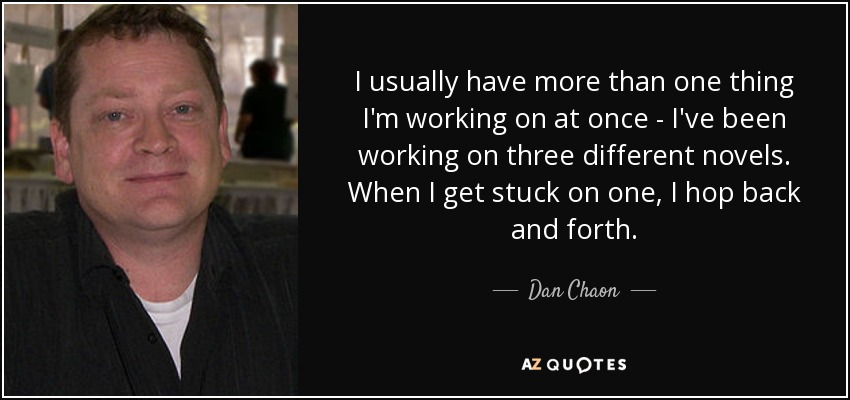 I usually have more than one thing I'm working on at once - I've been working on three different novels. When I get stuck on one, I hop back and forth. - Dan Chaon
