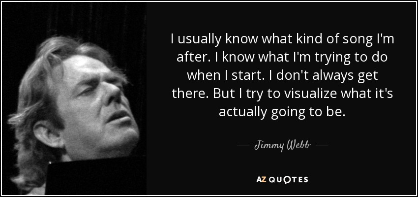 I usually know what kind of song I'm after. I know what I'm trying to do when I start. I don't always get there. But I try to visualize what it's actually going to be. - Jimmy Webb