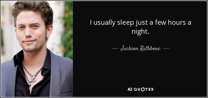 I usually sleep just a few hours a night. - Jackson Rathbone