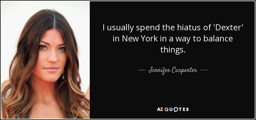 I usually spend the hiatus of 'Dexter' in New York in a way to balance things. - Jennifer Carpenter
