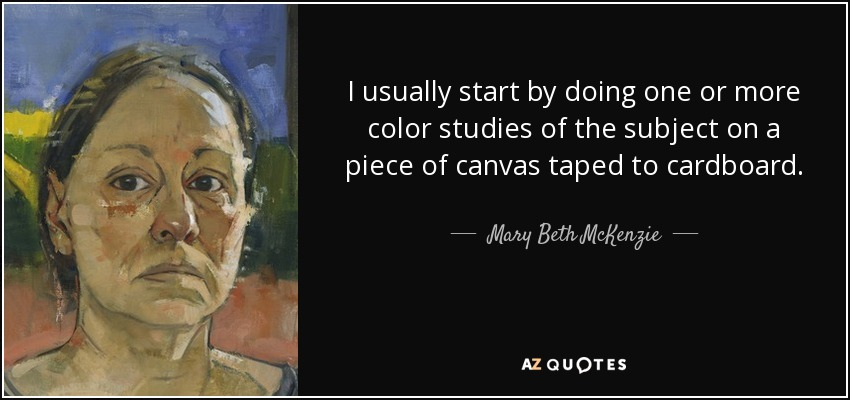 I usually start by doing one or more color studies of the subject on a piece of canvas taped to cardboard. - Mary Beth McKenzie