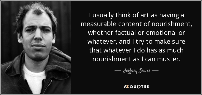 I usually think of art as having a measurable content of nourishment, whether factual or emotional or whatever, and I try to make sure that whatever I do has as much nourishment as I can muster. - Jeffrey Lewis