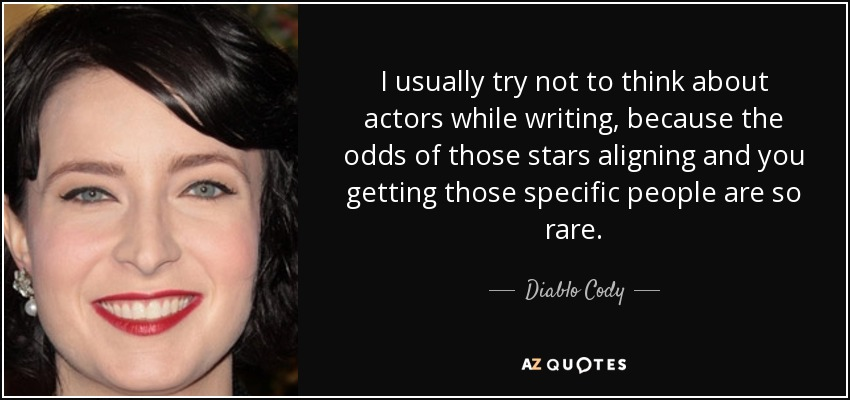 I usually try not to think about actors while writing, because the odds of those stars aligning and you getting those specific people are so rare. - Diablo Cody