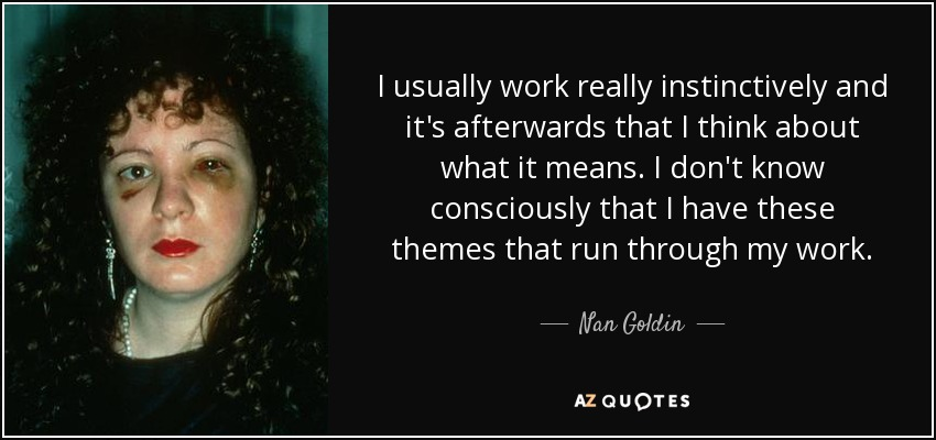 I usually work really instinctively and it's afterwards that I think about what it means. I don't know consciously that I have these themes that run through my work. - Nan Goldin