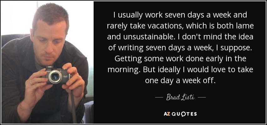 I usually work seven days a week and rarely take vacations, which is both lame and unsustainable. I don't mind the idea of writing seven days a week, I suppose. Getting some work done early in the morning. But ideally I would love to take one day a week off. - Brad Listi
