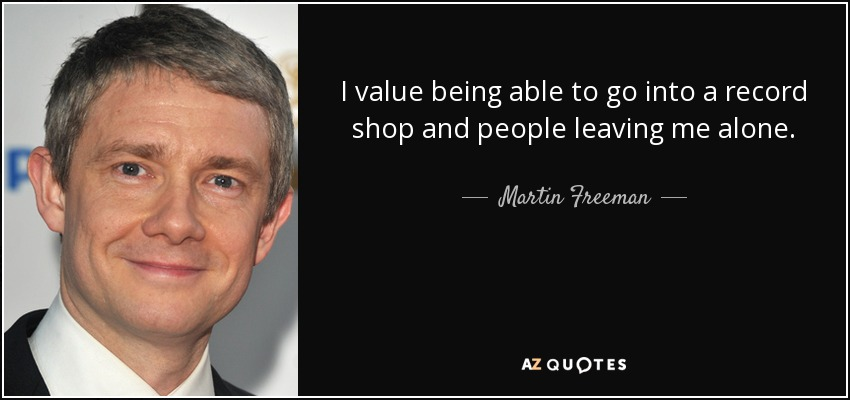 I value being able to go into a record shop and people leaving me alone. - Martin Freeman