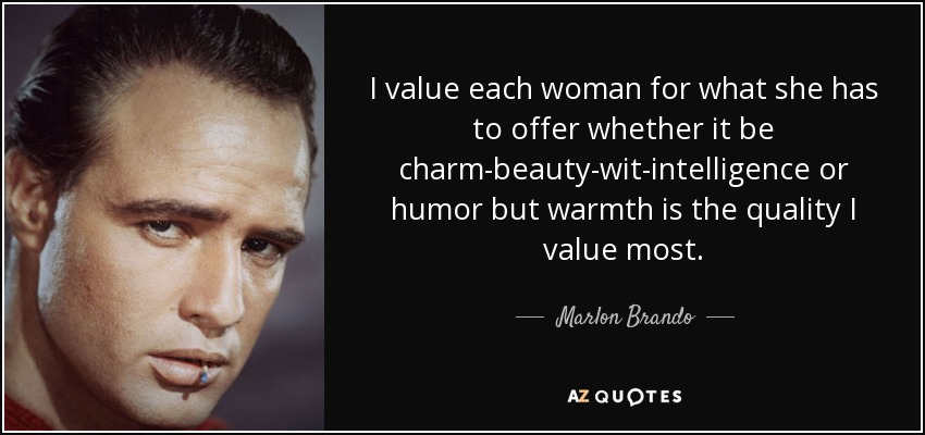 I value each woman for what she has to offer whether it be charm-beauty-wit-intelligence or humor but warmth is the quality I value most. - Marlon Brando