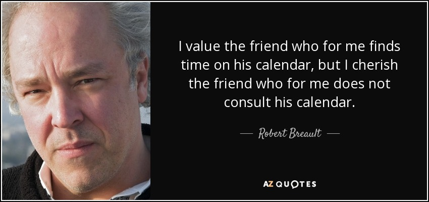 I value the friend who for me finds time on his calendar, but I cherish the friend who for me does not consult his calendar. - Robert Breault