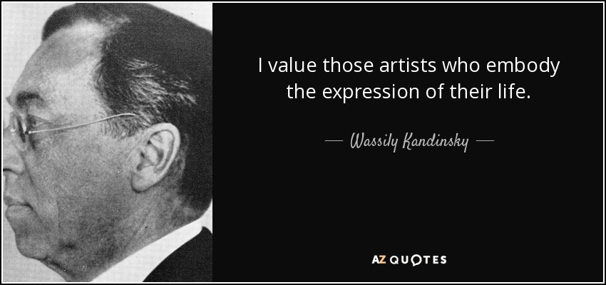 I value those artists who embody the expression of their life. - Wassily Kandinsky