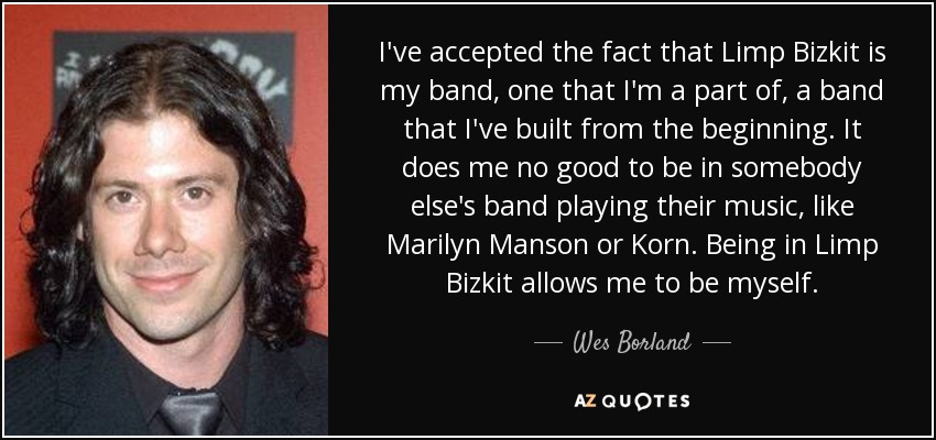 I've accepted the fact that Limp Bizkit is my band, one that I'm a part of, a band that I've built from the beginning. It does me no good to be in somebody else's band playing their music, like Marilyn Manson or Korn. Being in Limp Bizkit allows me to be myself. - Wes Borland