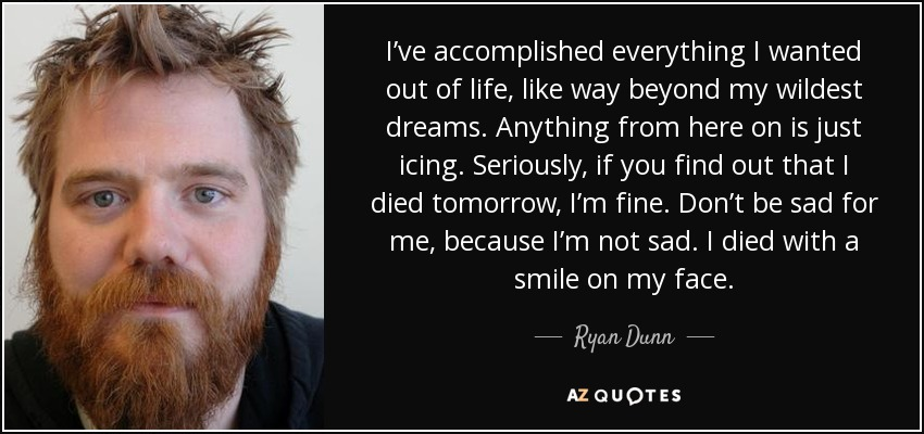 I've accomplished everything I wanted out of life, like way beyond my wildest dreams. Anything from here on is just icing. Seriously, if you find out that I died tomorrow, I'm fine. Don't be sad for me, because I'm not sad. I died with a smile on my face. - Ryan Dunn