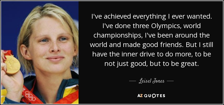 I've achieved everything I ever wanted. I've done three Olympics, world championships, I've been around the world and made good friends. But I still have the inner drive to do more, to be not just good, but to be great. - Leisel Jones