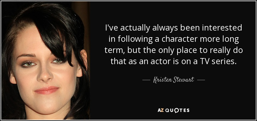 I've actually always been interested in following a character more long term, but the only place to really do that as an actor is on a TV series. - Kristen Stewart