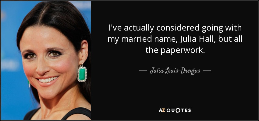 I've actually considered going with my married name, Julia Hall, but all the paperwork. - Julia Louis-Dreyfus