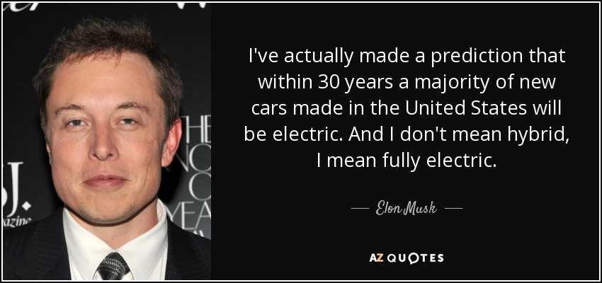 I've actually made a prediction that within 30 years a majority of new cars made in the United States will be electric. And I don't mean hybrid, I mean fully electric. - Elon Musk