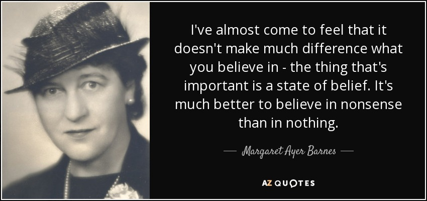 I've almost come to feel that it doesn't make much difference what you believe in - the thing that's important is a state of belief. It's much better to believe in nonsense than in nothing. - Margaret Ayer Barnes