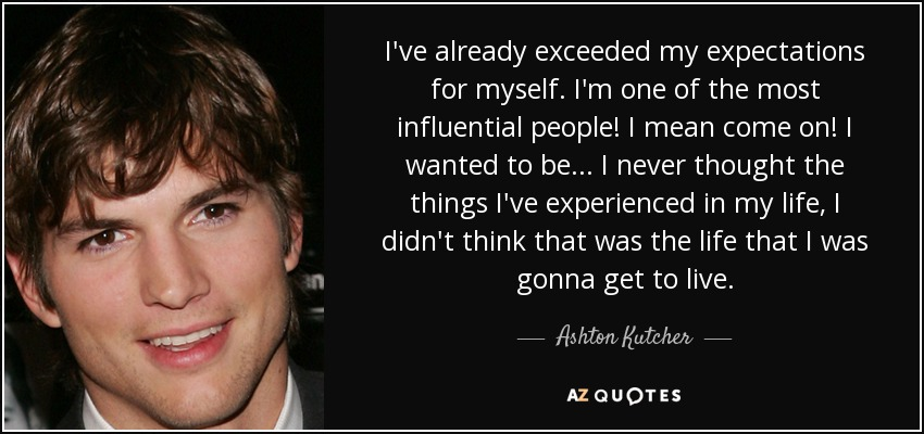 I've already exceeded my expectations for myself. I'm one of the most influential people! I mean come on! I wanted to be... I never thought the things I've experienced in my life, I didn't think that was the life that I was gonna get to live. - Ashton Kutcher