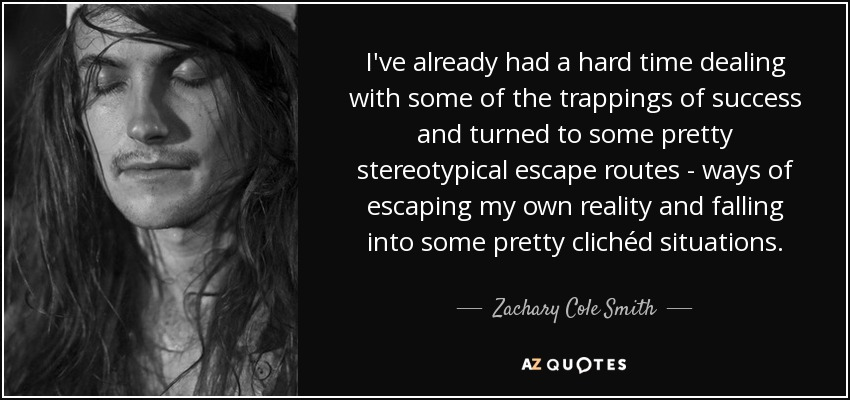 I've already had a hard time dealing with some of the trappings of success and turned to some pretty stereotypical escape routes - ways of escaping my own reality and falling into some pretty clichéd situations. - Zachary Cole Smith