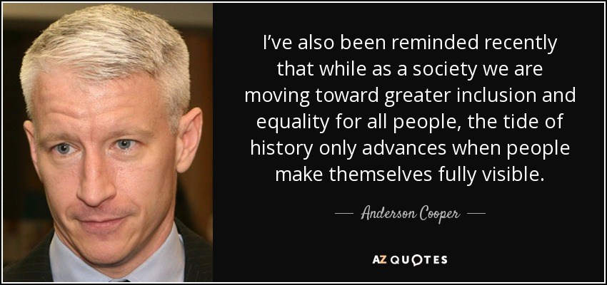 I've also been reminded recently that while as a society we are moving toward greater inclusion and equality for all people, the tide of history only advances when people make themselves fully visible. - Anderson Cooper