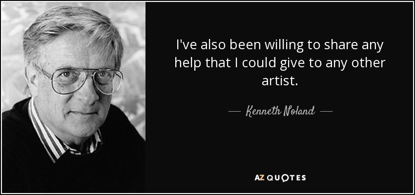 I've also been willing to share any help that I could give to any other artist. - Kenneth Noland