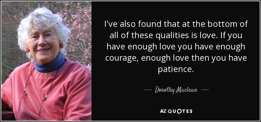 I've also found that at the bottom of all of these qualities is love. If you have enough love you have enough courage, enough love then you have patience. - Dorothy Maclean