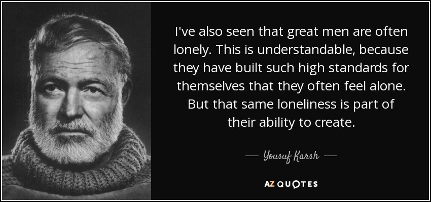 I've also seen that great men are often lonely. This is understandable, because they have built such high standards for themselves that they often feel alone. But that same loneliness is part of their ability to create. - Yousuf Karsh
