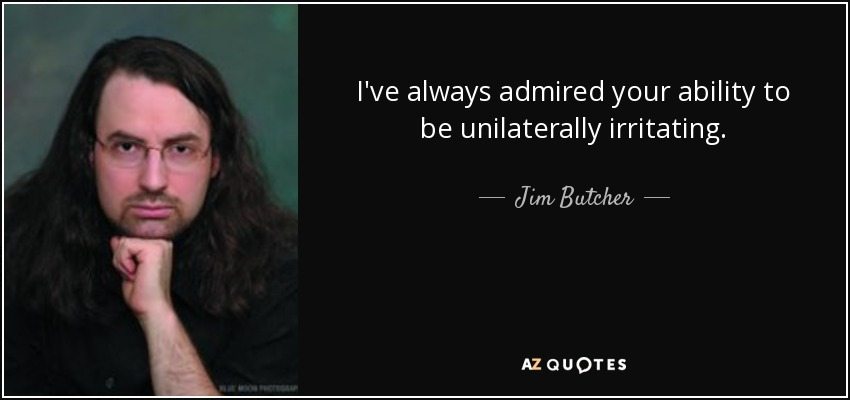 I've always admired your ability to be unilaterally irritating. - Jim Butcher
