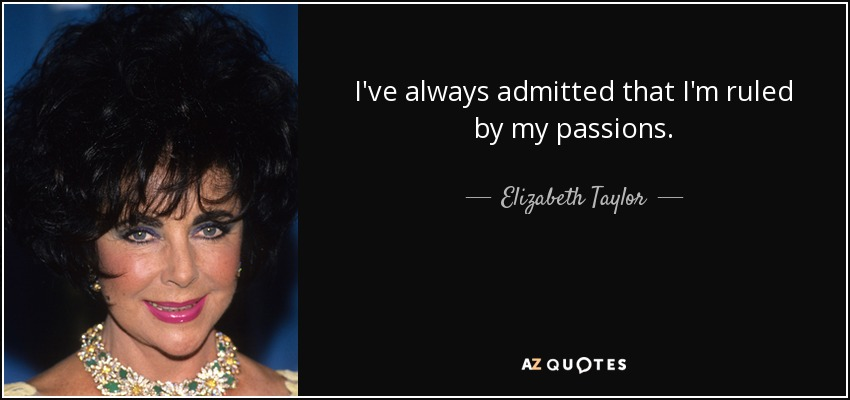 I've always admitted that I'm ruled by my passions. - Elizabeth Taylor