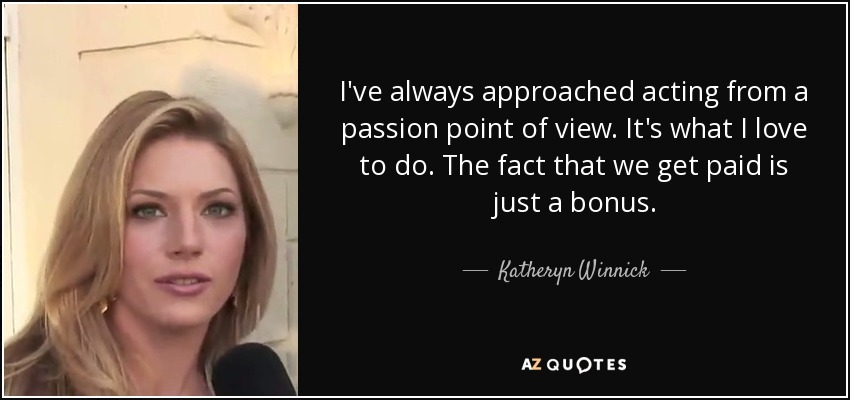 I've always approached acting from a passion point of view. It's what I love to do. The fact that we get paid is just a bonus. - Katheryn Winnick