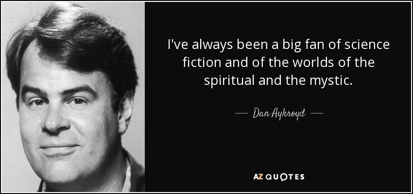 I've always been a big fan of science fiction and of the worlds of the spiritual and the mystic. - Dan Aykroyd