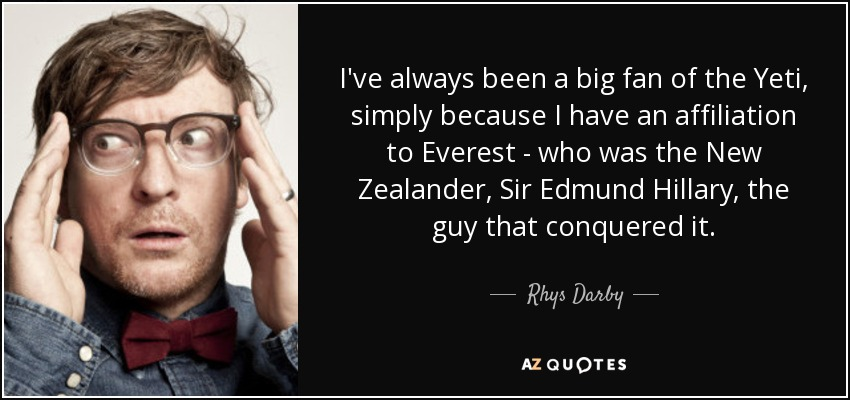 I've always been a big fan of the Yeti, simply because I have an affiliation to Everest - who was the New Zealander, Sir Edmund Hillary, the guy that conquered it. - Rhys Darby