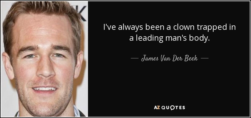 I've always been a clown trapped in a leading man's body. - James Van Der Beek