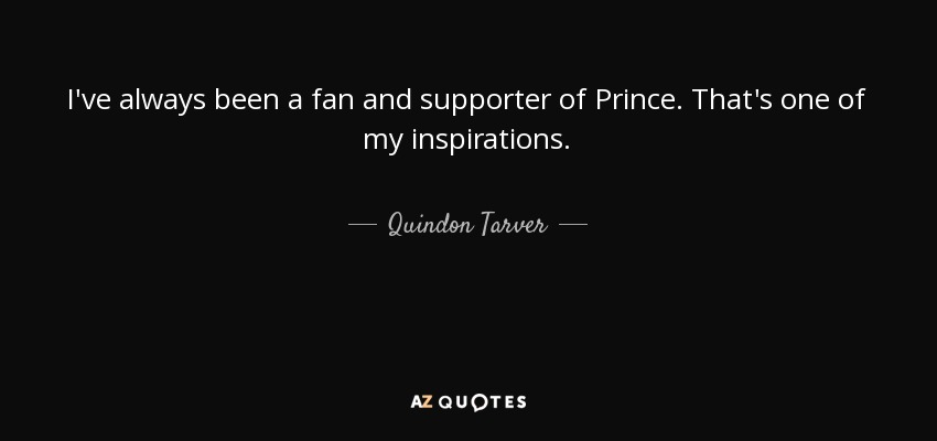 I've always been a fan and supporter of Prince. That's one of my inspirations. - Quindon Tarver