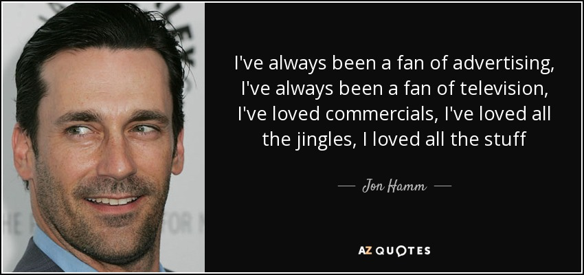 I've always been a fan of advertising, I've always been a fan of television, I've loved commercials, I've loved all the jingles, I loved all the stuff - Jon Hamm