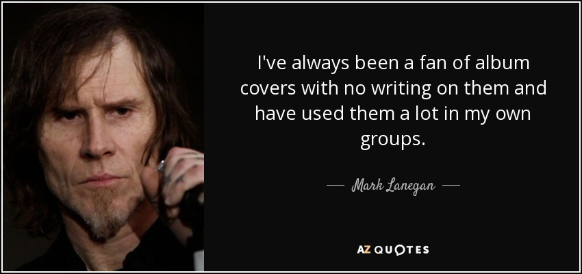 I've always been a fan of album covers with no writing on them and have used them a lot in my own groups. - Mark Lanegan