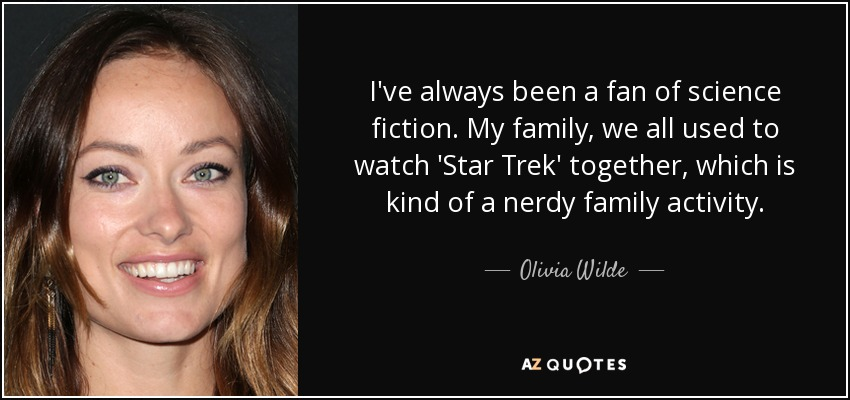 I've always been a fan of science fiction. My family, we all used to watch 'Star Trek' together, which is kind of a nerdy family activity. - Olivia Wilde