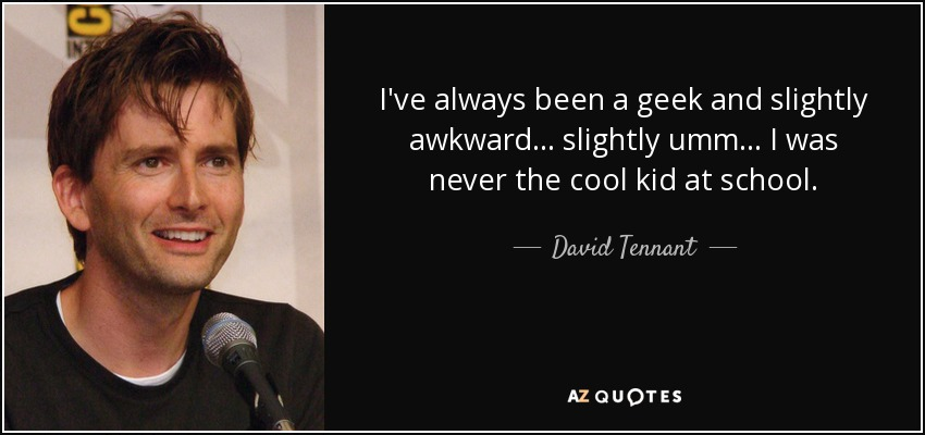 I've always been a geek and slightly awkward… slightly umm… I was never the cool kid at school. - David Tennant