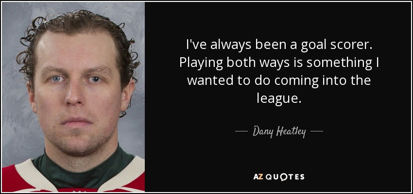 I've always been a goal scorer. Playing both ways is something I wanted to do coming into the league. - Dany Heatley