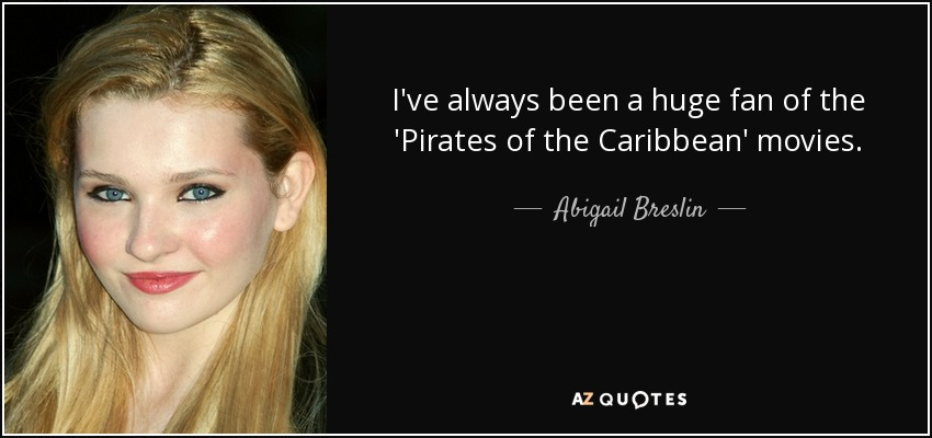 I've always been a huge fan of the 'Pirates of the Caribbean' movies. - Abigail Breslin