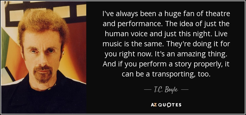I've always been a huge fan of theatre and performance. The idea of just the human voice and just this night. Live music is the same. They're doing it for you right now. It's an amazing thing. And if you perform a story properly, it can be a transporting, too. - T.C. Boyle