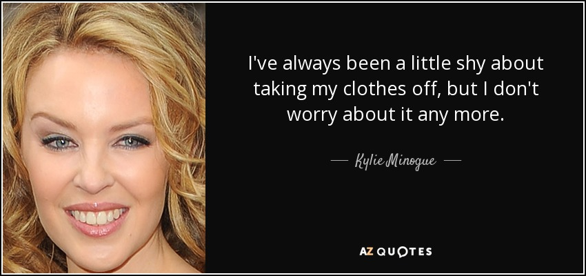 I've always been a little shy about taking my clothes off, but I don't worry about it any more. - Kylie Minogue