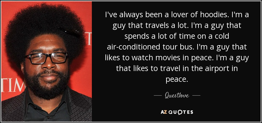 I've always been a lover of hoodies. I'm a guy that travels a lot. I'm a guy that spends a lot of time on a cold air-conditioned tour bus. I'm a guy that likes to watch movies in peace. I'm a guy that likes to travel in the airport in peace. - Questlove