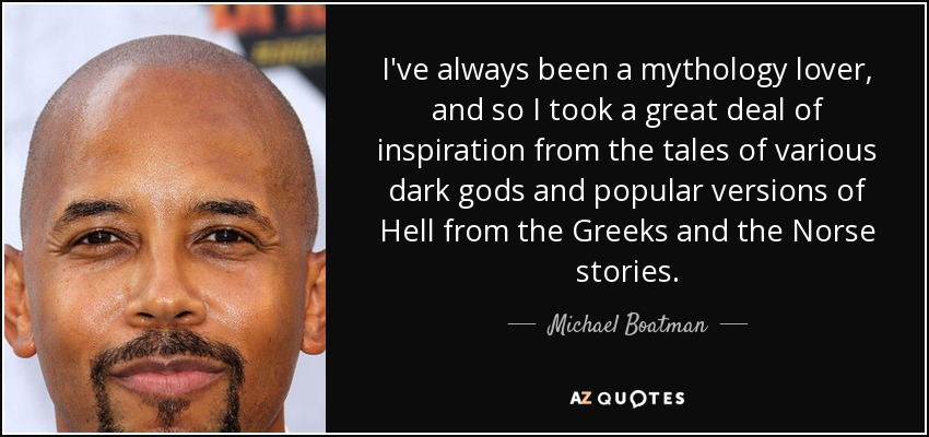 I've always been a mythology lover, and so I took a great deal of inspiration from the tales of various dark gods and popular versions of Hell from the Greeks and the Norse stories. - Michael Boatman