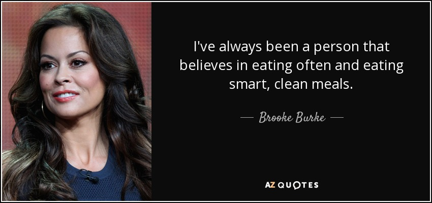 I've always been a person that believes in eating often and eating smart, clean meals. - Brooke Burke