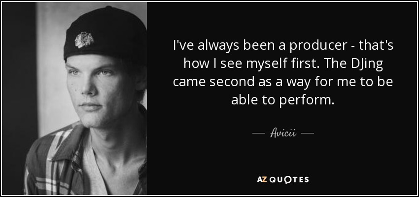 I've always been a producer - that's how I see myself first. The DJing came second as a way for me to be able to perform. - Avicii