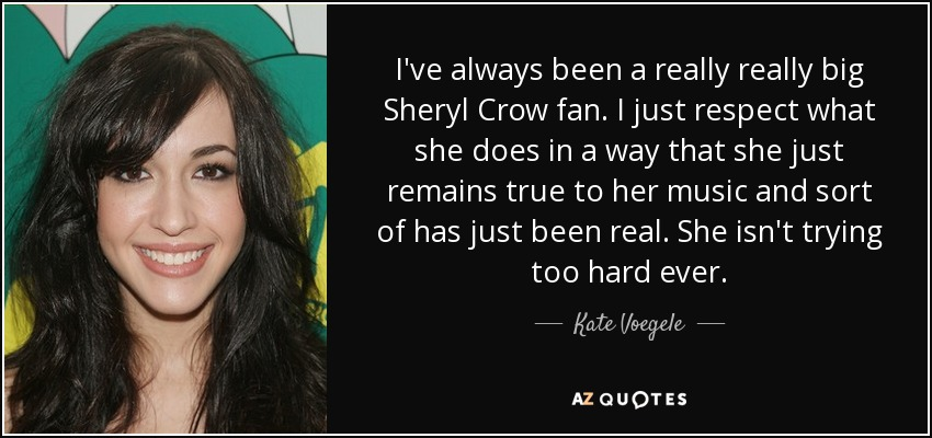I've always been a really really big Sheryl Crow fan. I just respect what she does in a way that she just remains true to her music and sort of has just been real. She isn't trying too hard ever. - Kate Voegele
