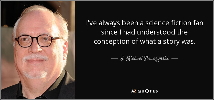 I've always been a science fiction fan since I had understood the conception of what a story was. - J. Michael Straczynski