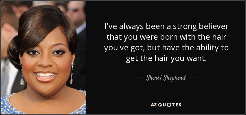 I've always been a strong believer that you were born with the hair you've got, but have the ability to get the hair you want. - Sherri Shepherd